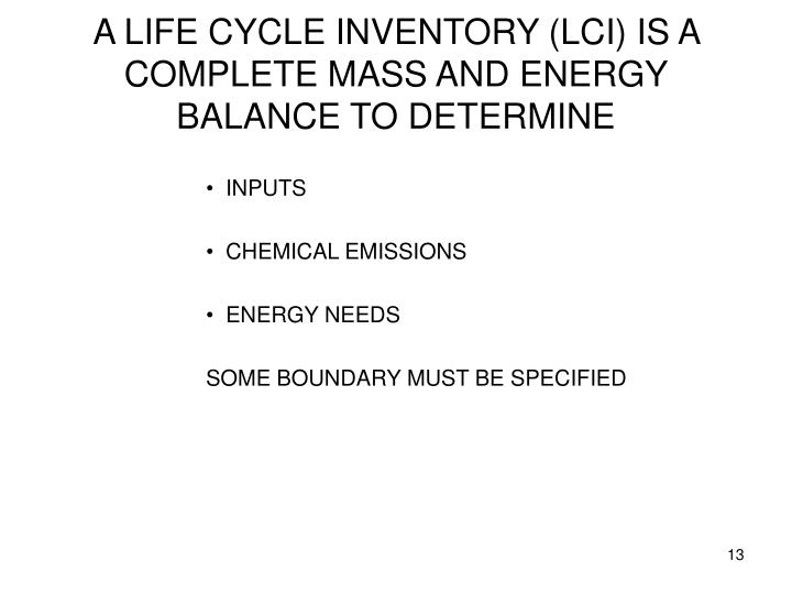 A LIFE CYCLE INVENTORY (LCI) IS A COMPLETE MASS AND ENERGY BALANCE TO DETERMINE