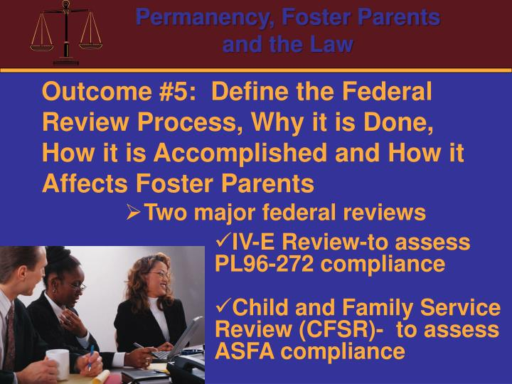 Outcome #5:  Define the Federal Review Process, Why it is Done, How it is Accomplished and How it Affects Foster Parents