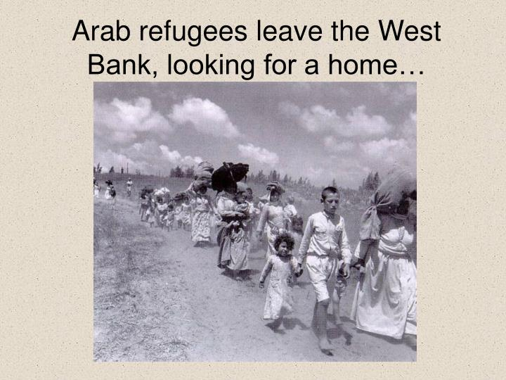 Arab refugees leave the West Bank, looking for a home…