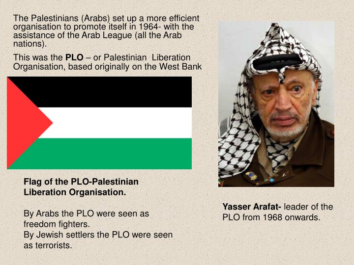 The Palestinians (Arabs) set up a more efficient organisation to promote itself in 1964- with the assistance of the Arab League (all the Arab nations).