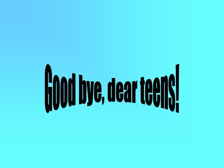 Good bye, dear teens!