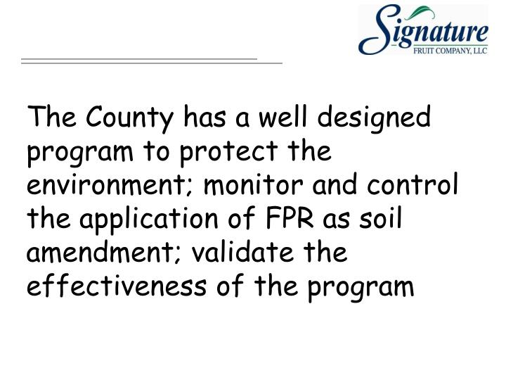 The County has a well designed program to protect the environment; monitor and control the application of FPR as soil amendment; validate the effectiveness of the program