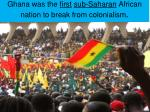 ghana was the first sub saharan african nation to break from colonialism