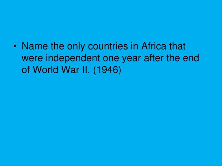 Name the only countries in Africa that were independent one year after the end of World War II. (1946)