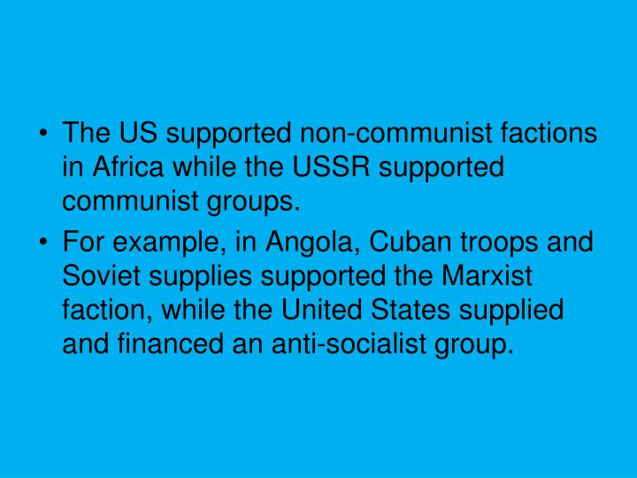 The US supported non-communist factions in Africa while the USSR supported communist groups.