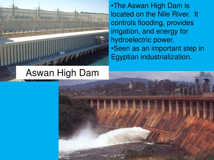 The Aswan High Dam is located on the Nile River.  It controls flooding, provides irrigation, and energy for hydroelectric power.