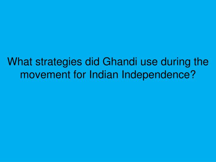 What strategies did Ghandi use during the movement for Indian Independence?