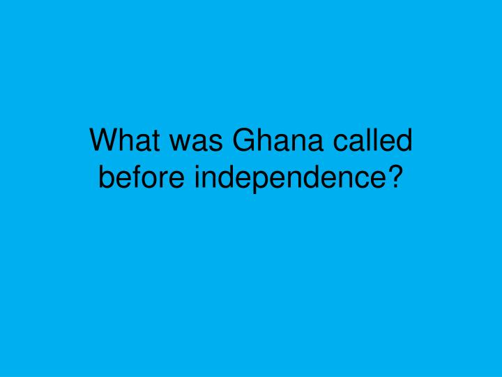What was Ghana called before independence?