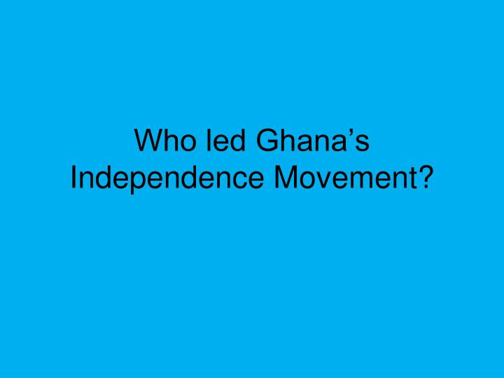 Who led Ghana's Independence Movement?