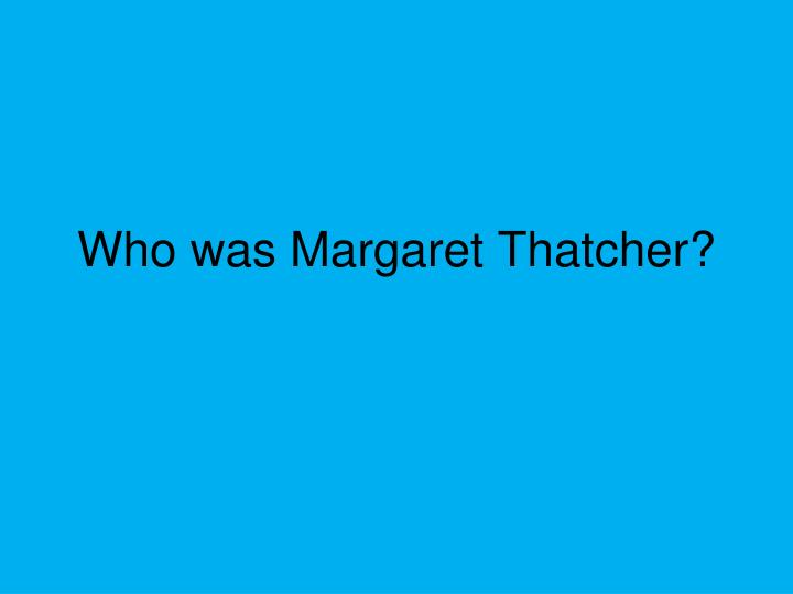 Who was Margaret Thatcher?