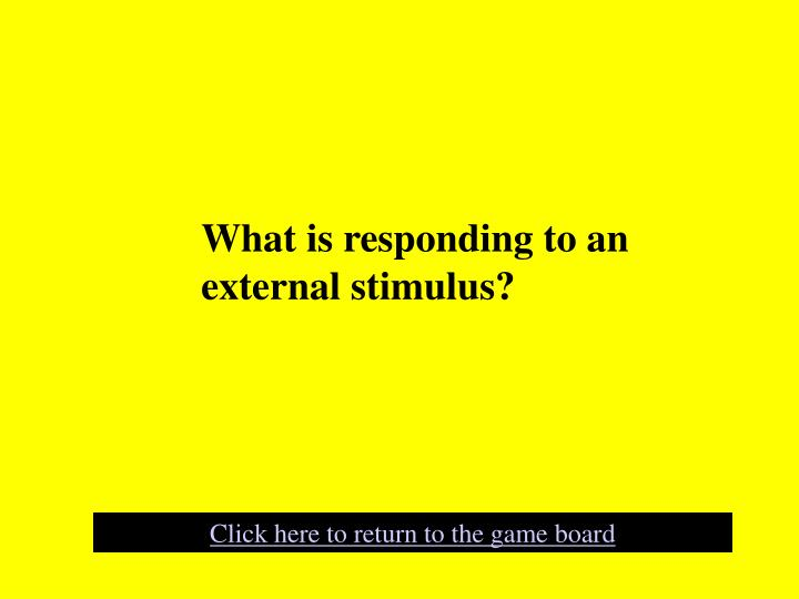 What is responding to an external stimulus?