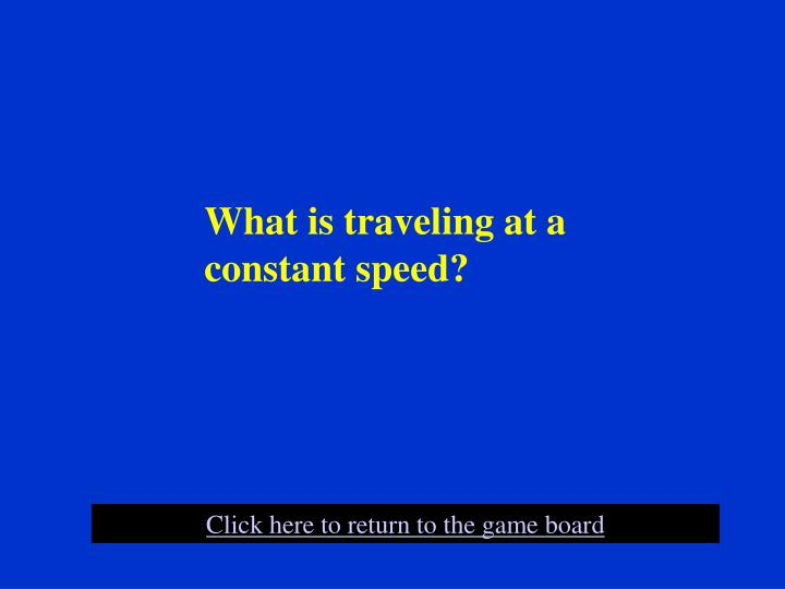 What is traveling at a constant speed?