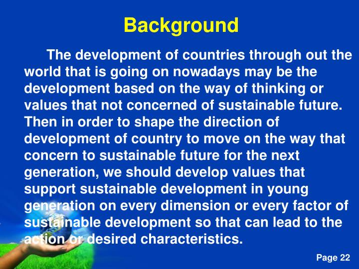 The development of countries through out the world that is going on nowadays may be the development based on the way of thinking or values that not concerned of sustainable future. Then in order to shape the direction of  development of country to move on the way that concern to sustainable future for the next generation, we should develop values that support sustainable development in young generation on every dimension or every factor of sustainable development so that can lead to the action or desired characteristics.