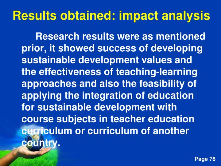 Research results were as mentioned prior, it showed success of developing sustainable development values and the effectiveness of teaching-learning approaches and also the feasibility of applying the integration of education for sustainable development with course subjects in teacher education curriculum or