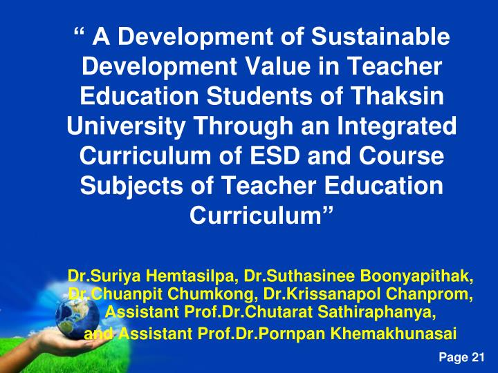 """ A Development of Sustainable Development Value in Teacher Education Students of Thaksin University Through an Integrated Curriculum of ESD and Course Subjects of Teacher Education Curriculum"""