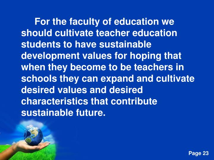 For the faculty of education we should cultivate teacher education students to have sustainable development values for hoping that when they become to be teachers in schools they can expand and cultivate desired values and desired characteristics that contribute sustainable future.