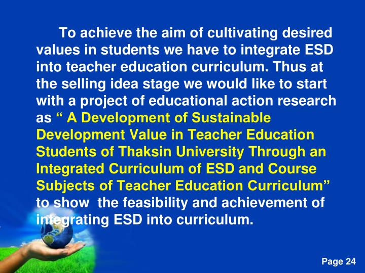 To achieve the aim of cultivating desired values in students we have to integrate ESD into teacher education curriculum. Thus at the selling idea stage we would like to start with a project of educational action research as