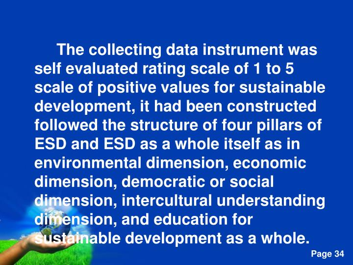 The collecting data instrument was self evaluated rating scale of 1 to 5 scale of positive values for sustainable development, it had been constructed followed the structure of four pillars of ESD and ESD as a whole itself as in environmental dimension, economic dimension, democratic or social dimension, intercultural understanding dimension, and education for sustainable development as a whole.
