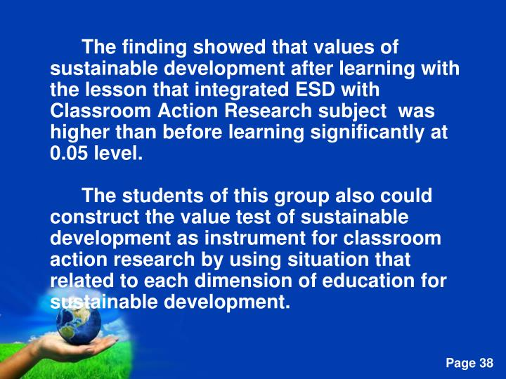 The finding showed that values of sustainable development after learning with the lesson that integrated ESD with Classroom Action Research subject  was higher than before learning significantly at 0.05 level.
