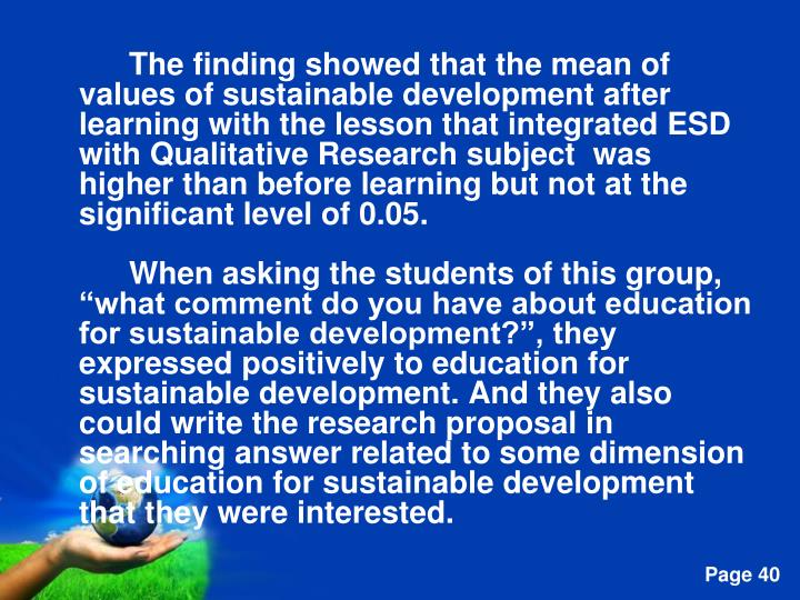 The finding showed that the mean of values of sustainable development after learning with the lesson that integrated ESD with Qualitative Research subject  was higher than before learning but not at the significant level of 0.05.