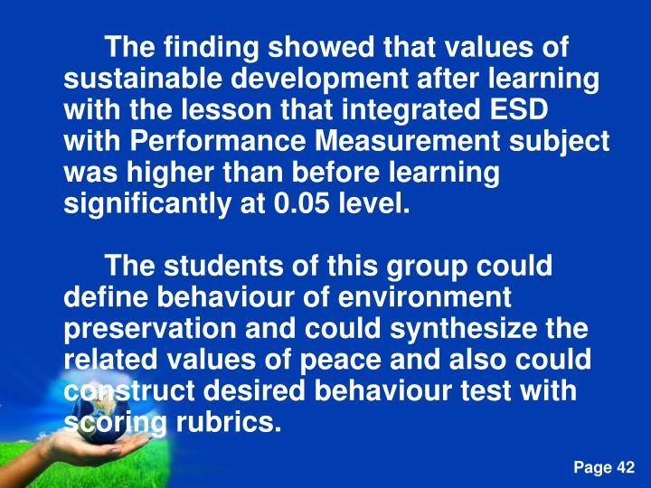 The finding showed that values of sustainable development after learning with the lesson that integrated ESD with Performance Measurement subject  was higher than before learning significantly at 0.05 level.