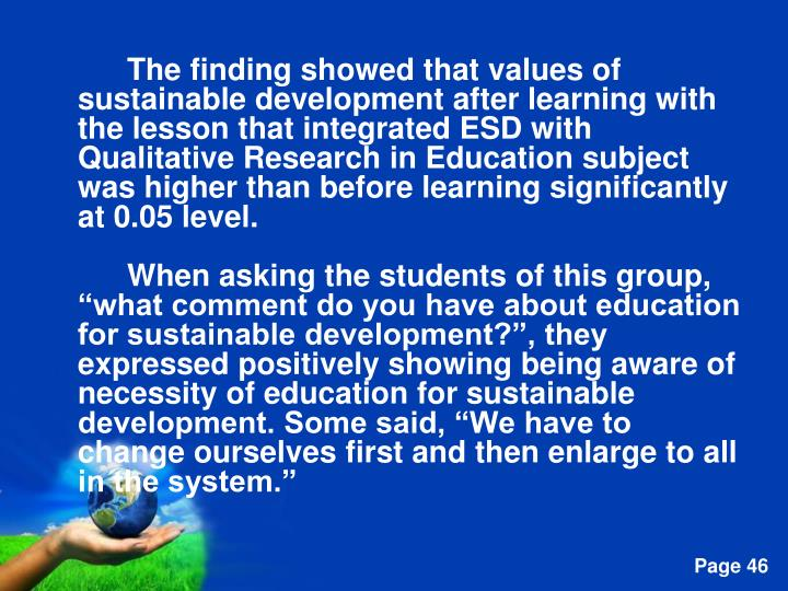 The finding showed that values of sustainable development after learning with the lesson that integrated ESD with Qualitative Research in Education subject  was higher than before learning significantly at 0.05 level.