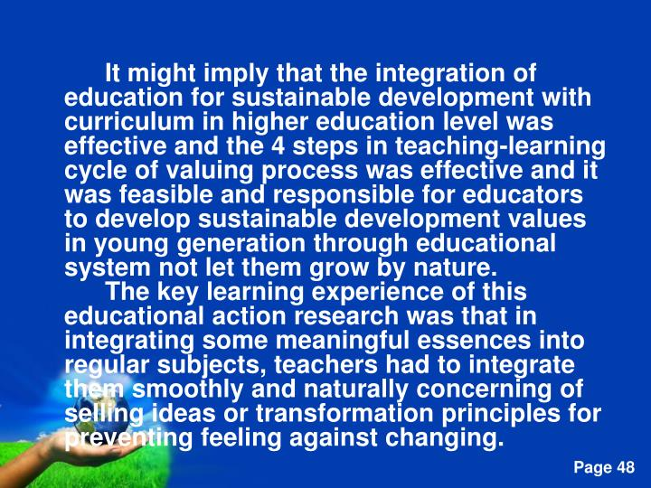 It might imply that the integration of education for sustainable development with curriculum in higher education level was effective and the 4 steps in teaching-learning cycle of valuing process was effective and it was feasible and responsible for educators to develop sustainable development values in young generation through educational system not let them grow by nature.