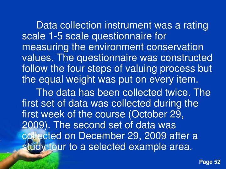Data collection instrument was a rating scale 1-5 scale questionnaire for measuring the environment conservation values. The questionnaire was constructed follow the four steps of valuing process but the equal weight was put on every item.
