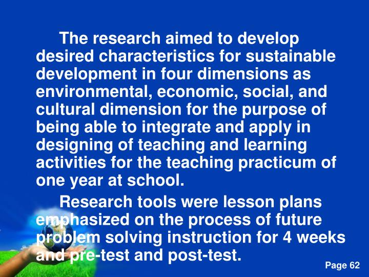 The research aimed to develop desired characteristics for sustainable development in four dimensions as environmental, economic, social, and cultural dimension for the purpose of being able to integrate and apply in designing of teaching and learning activities for the teaching practicum of one year at school.