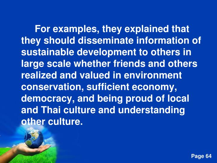 For examples, they explained that they should disseminate information of sustainable development to others in large scale whether friends and others realized and valued in environment conservation, sufficient economy, democracy, and being proud of local and Thai culture and understanding other culture.