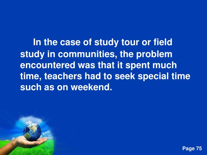 In the case of study tour or field study in communities, the problem encountered was that it spent much time, teachers had to seek special time such as on weekend.