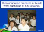 then education prepares or builds what such kind of future world