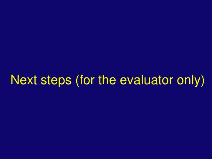 Next steps (for the evaluator only)