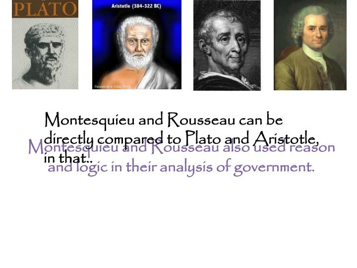 Montesquieu and Rousseau also used reason and logic in their analysis of government.