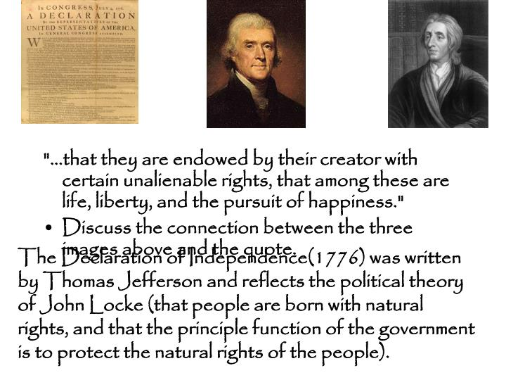 The Declaration of Independence(1776) was written by Thomas Jefferson and reflects the political theory of John Locke (that people are born with natural rights, and that the principle function of the government is to protect the natural rights of the people).