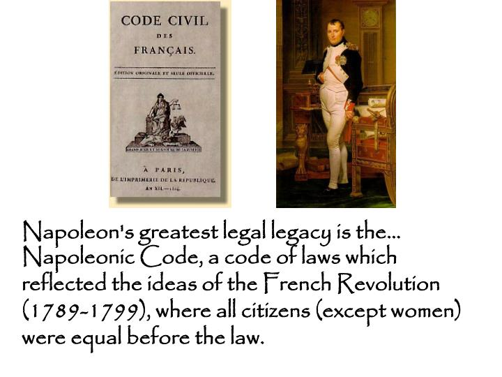 Napoleonic Code, a code of laws which reflected the ideas of the French Revolution (1789-1799), where all citizens (except women) were equal before the law.