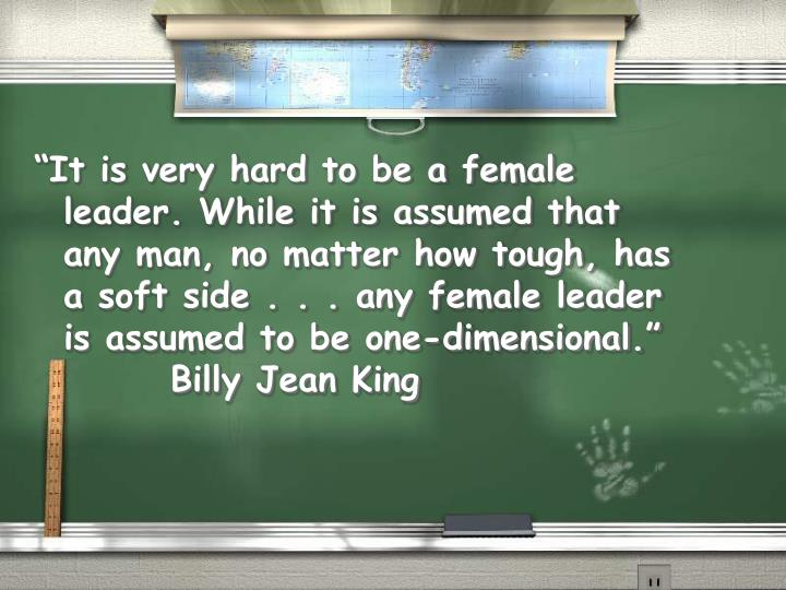 """""""It is very hard to be a female leader. While it is assumed that any man, no matter how tough, has a soft side . . . any female leader is assumed to be one-dimensional."""""""