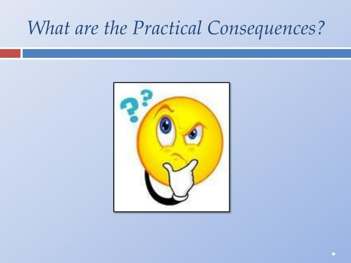What are the Practical Consequences