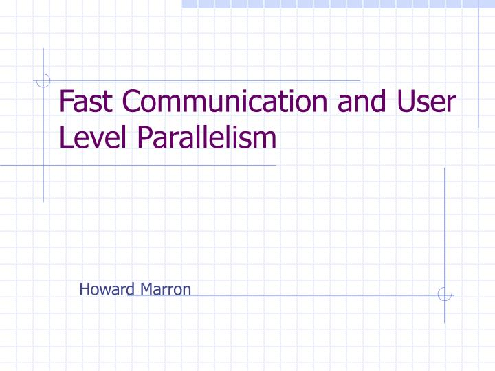 Fast Communication and User Level Parallelism