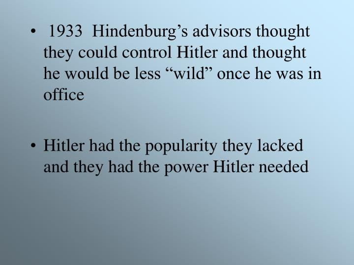 """1933  Hindenburg's advisors thought they could control Hitler and thought he would be less """"wild"""" once he was in office"""