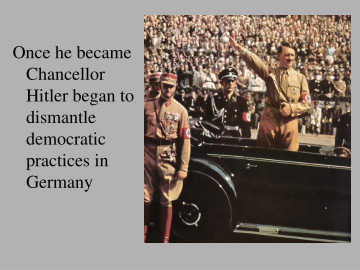 Once he became Chancellor Hitler began to dismantle democratic practices in Germany