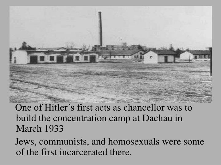 One of Hitler's first acts as chancellor was to    build the concentration camp at Dachau in March 1933