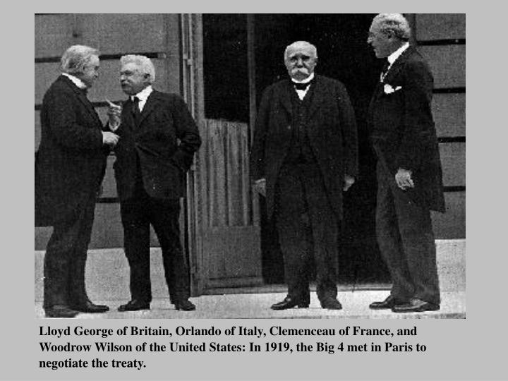 Lloyd George of Britain, Orlando of Italy, Clemenceau of France, and Woodrow Wilson of the United States: In 1919, the Big 4 met in Paris to negotiate the treaty.