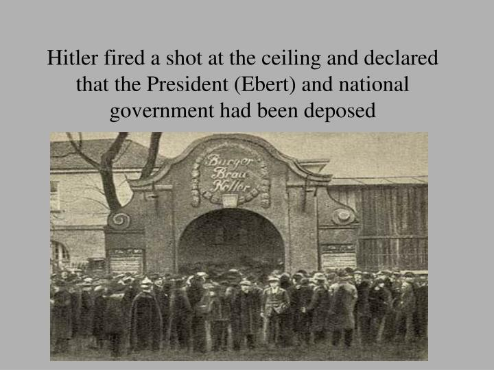 Hitler fired a shot at the ceiling and declared that the President (Ebert) and national government had been deposed