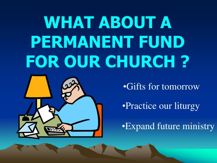 WHAT ABOUT A PERMANENT FUND    FOR OUR CHURCH ?