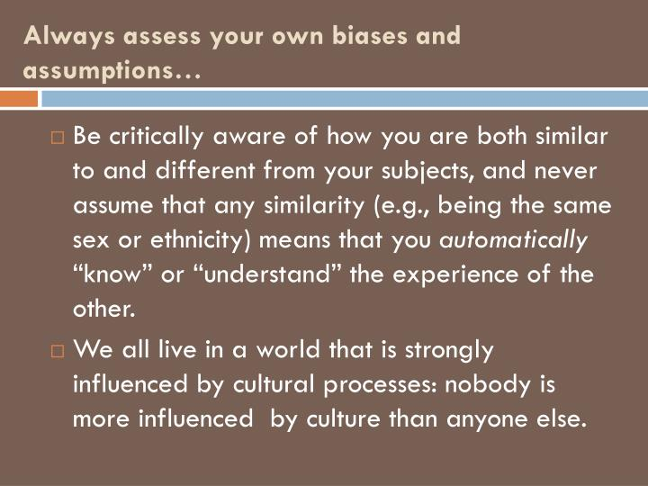 Always assess your own biases and assumptions…