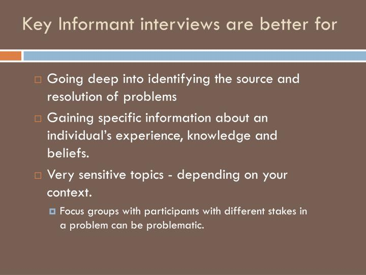 Key Informant interviews are better for