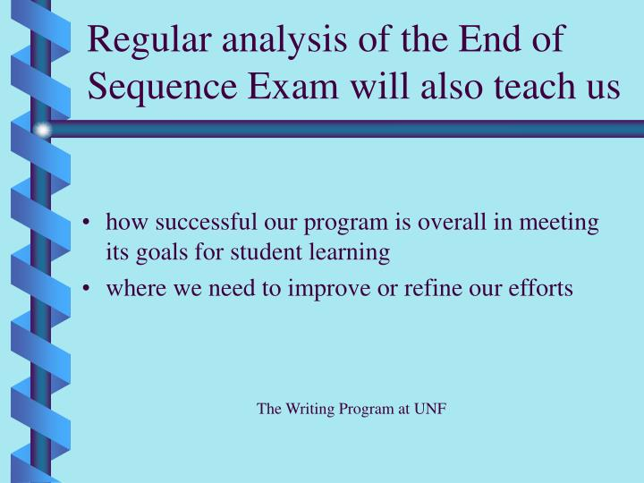 Regular analysis of the End of Sequence Exam will also teach us