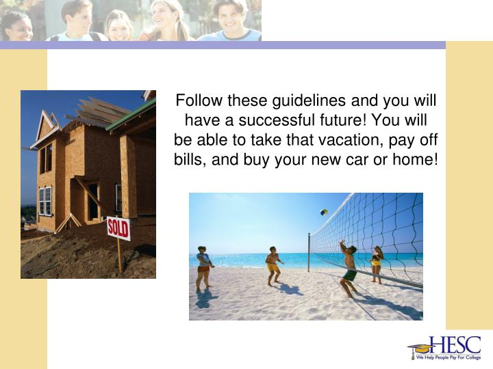 Follow these guidelines and you will have a successful future! You will be able to take that vacation, pay off bills, and buy your new car or home!