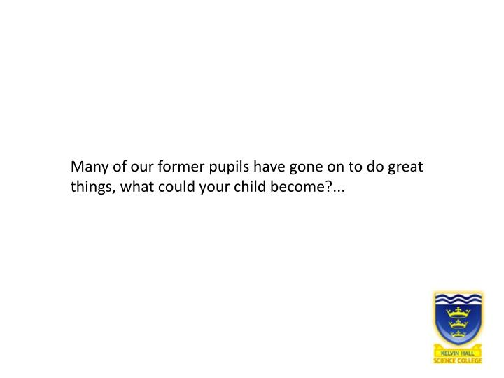 Many of our former pupils have gone on to do great things, what could your child become?...